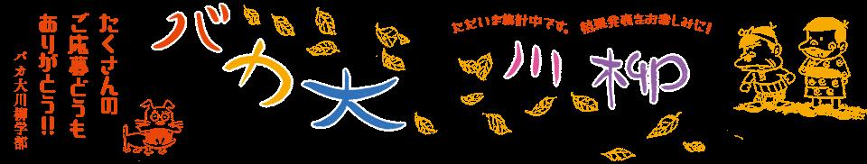 バカ大川柳 「たくさんの ご応募どうも ありがとう!!」バカ大川柳学部 -ただいま集計中です。結果発表をお楽しみに!-
