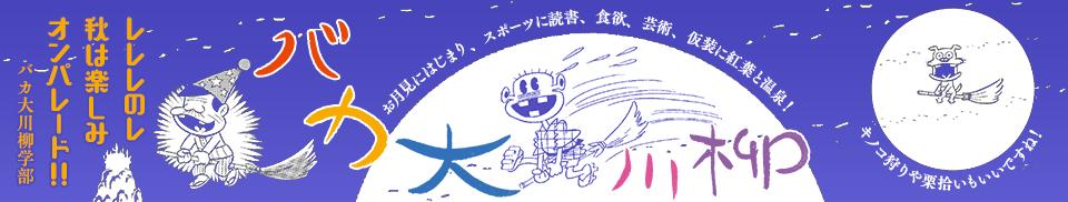 バカ大川柳 「レレレのレ 秋は楽しみ オンパレード!!」バカ大川柳学部 -お月見にはじまり、読書にスポーツ、芸術、食欲、仮装に紅葉狩りと温泉!キノコ狩りや栗拾いもいいですね-