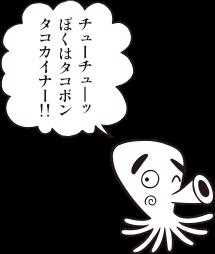タコボン「チューチューッ ぼくはタコボン タコカイナー!!」
