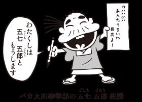 バカ大川柳学部の五七 五郎(ごしち ごろう)教授「わたくしは 五七 五郎と もうします」