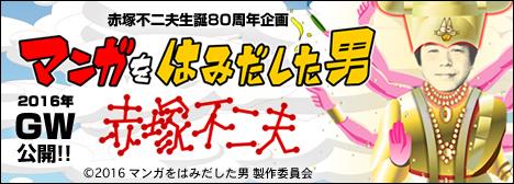 「マンガをはみだした男 赤塚不二夫」 2016年GW公開!!