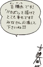 吉 勝太(よし かった)です!「バカボン」を描けてとても幸せです!!みなさん応援して下さいね!!!